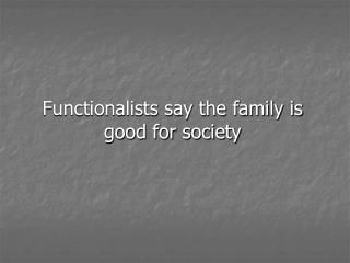 Functionalists say the family is good for society