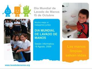 Mucho mejor si trabajamos juntos  DIA MUNDIAL DE LAVADO DE MANOS  Sesi n Informativa: 18 Agosto, 2009