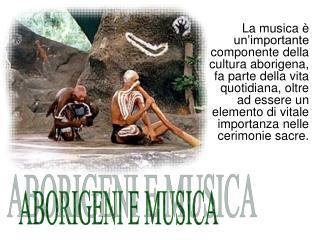 La musica   un importante componente della cultura aborigena, fa parte della vita quotidiana, oltre ad essere un element