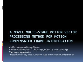 A NOVEL MULTI-STAGE MOTION VECTOR PROCESSING METHOD FOR MOTION COMPENSATED FRAME INTERPOLATION