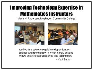 Improving Technology Expertise in Mathematics Instructors Maria H. Andersen, Muskegon Community College