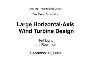 AAE 415   Aerodynamic Design  Final Project Presentation   Large Horizontal-Axis  Wind Turbine Design