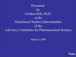 Presented  by Gordon Holt, Ph.D. at the Nonclinical Studies Subcommittee of the Advisory Committee for Pharmaceutical Sc