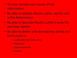 To have revised over causes of the reformation Be able to identify Martin Luther and his role in the Reformation Be able