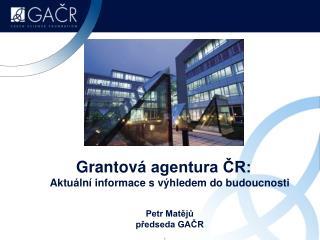 Grantov  agentura CR: Aktu ln  informace s v hledem do budoucnosti  Petr Mateju predseda GACR