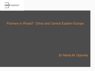 Partners or Rivals  China and Central Eastern Europe                   Dr Marta M. Golonka
