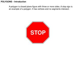 POLYGONS   Introduction   A polygon is closed plane figure with three or more sides. A stop sign is  an example of a pol