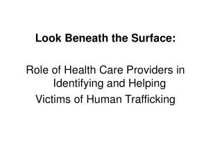 Look Beneath the Surface:  Role of Health Care Providers in Identifying and Helping  Victims of Human Trafficking