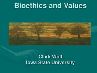 Bioethics and Values      Clark Wolf Iowa State University