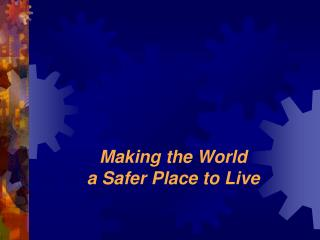 Making the World a Safer Place to Live