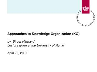 Approaches to Knowledge Organization KO  by  Birger Hj rland Lecture given at the University of Rome   April 20, 2007