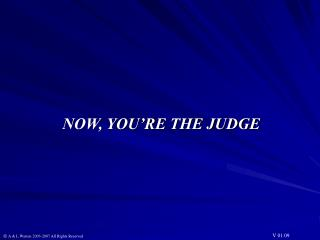 NOW, YOU RE THE JUDGE