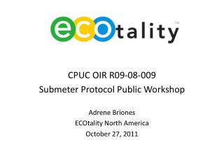 CPUC OIR R09-08-009   Submeter Protocol Public Workshop  Adrene Briones ECOtality North America October 27, 2011