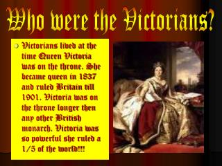 Victorians lived at the time Queen Victoria was on the throne. She became queen in 1837 and ruled Britain till 1901. Vic