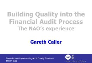 Building Quality into the Financial Audit Process  The NAO s experience  Gareth Caller