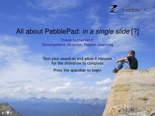 All about PebblePad: in a single slide [] Shane Sutherland: Development Director, Pebble Learning  Turn your sound on an