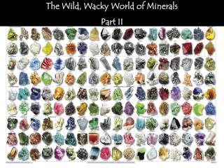 The Wild, Wacky World of Minerals Part II