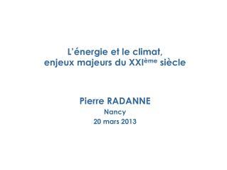L  nergie et le climat,  enjeux majeurs du XXI me si cle   Pierre RADANNE Nancy 20 mars 2013