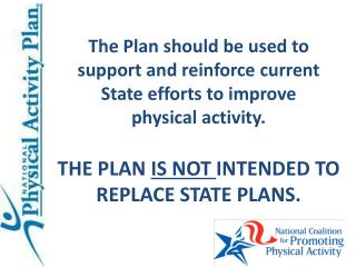 The Plan should be used to support and reinforce current State efforts to improve  physical activity.   THE PLAN IS NOT