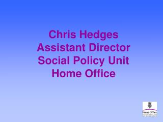Chris Hedges Assistant Director Social Policy Unit Home Office