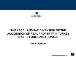 THE LEGAL AND TAX DIMENSION OF THE ACQUISITION OF REAL PROPERTY IN TURKEY BY THE FOREIGN NATIONALS  Saban Erdikler