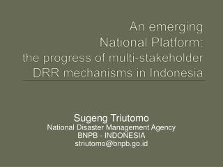 An emerging  National Platform: the progress of multi-stakeholder DRR mechanisms in Indonesia