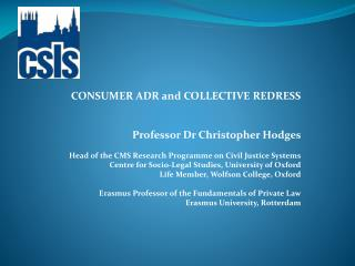 CONSUMER ADR and COLLECTIVE REDRESS   Professor Dr Christopher Hodges  Head of the CMS Research Programme on Civil Justi