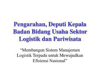 Pengarahan, Deputi Kepala Badan Bidang Usaha Sektor Logistik dan Pariwisata