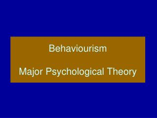 Behaviourism  Major Psychological Theory