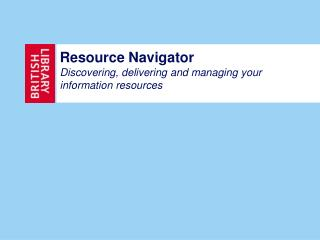 Resource Navigator Discovering, delivering and managing your information resources