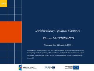 Polskie klastry i polityka klastrowa   Klaster NUTRIBIOMED  Warszawa dnia 14 kwietnia 2011 r.