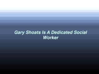 Gary Shoats Is A Dedicated Social Worker