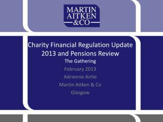 Charity Financial Regulation Update 2013 and Pensions Review  The Gathering