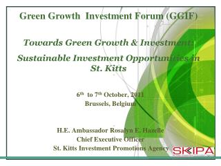 6th  to 7th October, 2011 Brussels, Belgium   H.E. Ambassador Rosalyn E. Hazelle Chief Executive Officer  St. Kitts Inve