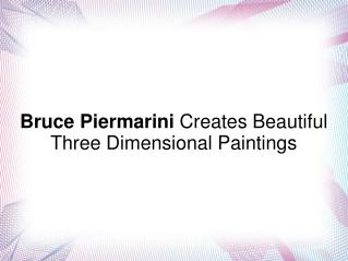 Bruce Piermarini Creates Beautiful 3-D Paintings