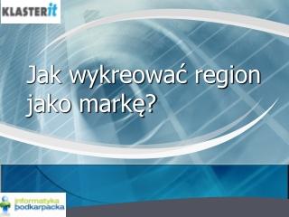 Jak wykreowac region jako marke