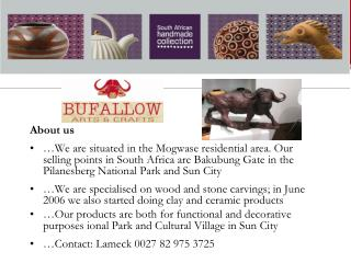 About us  We are situated in the Mogwase residential area. Our selling points in South Africa are Bakubung Gate in the P
