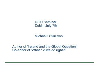 ICTU Seminar     Dublin July 7th        Michael O Sullivan         Author of  Ireland and the Global Question ,   Co-edi