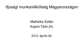 Ifj s gi munkan lk lis g Magyarorsz gon   Matheika Zolt n Kopint-T rki Zrt.  2012.  prilis 29.