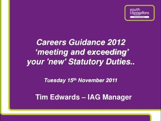Careers Guidance 2012   meeting and exceeding   your new Statutory Duties..  Tuesday 15th November 2011