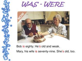 Bob is eighty. He s old and weak.