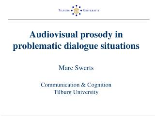 Audiovisual prosody in problematic dialogue situations  Marc Swerts  Communication  Cognition Tilburg University