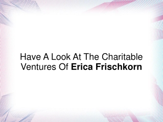 Have A Look At The Charitable Ventures Of Erica Frischkorn
