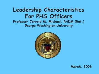Leadership Characteristics For PHS Officers Professor Jerrold M. Michael, RADM Ret. George Washington University