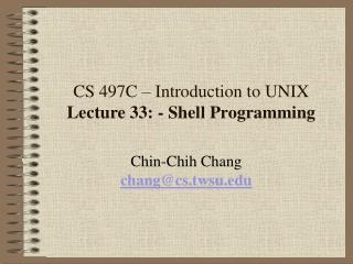CS 497C   Introduction to UNIX Lecture 33: - Shell Programming
