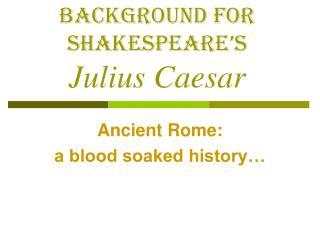 Background for Shakespeare s  Julius Caesar