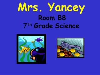 Mrs. Yancey  Room B8  7th Grade Science