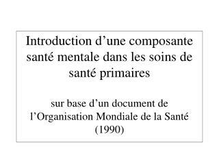Introduction d une composante sant  mentale dans les soins de sant  primaires  sur base d un document de l Organisation