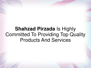 Shahzad Pirzada Is Committed To Providing Quality Products