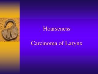 Hoarseness  Carcinoma of Larynx